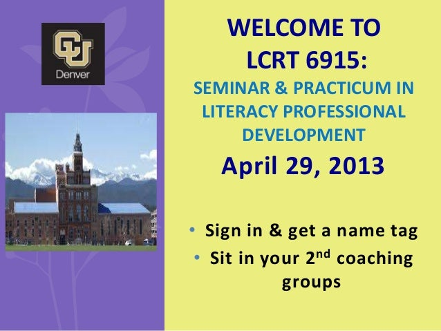 April 29, 2013• Sign in & get a name tag• Sit in your 2nd coachinggroupsWELCOME TOLCRT 6915:SEMINAR & PRACTICUM INLITERACY...