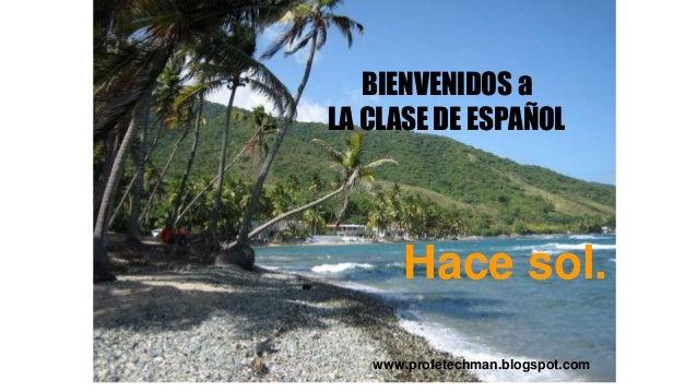 Bienvenidos BIENVENIDOS a LA CLASE DE ESPAÑOL www.profetechman.blogspot.com Hace sol.