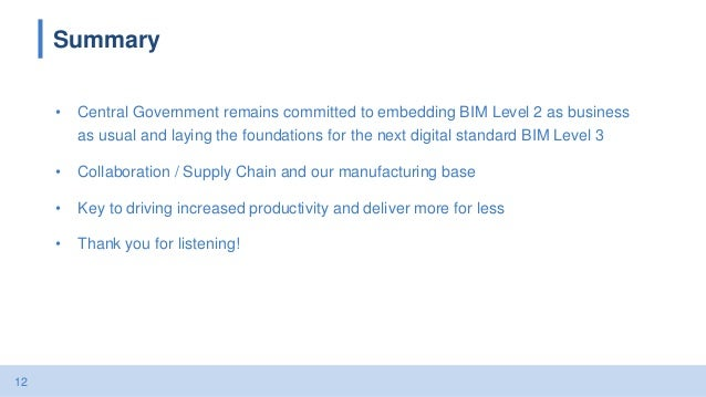 12 Summary • Central Government remains committed to embedding BIM Level 2 as business as usual and laying the foundations...