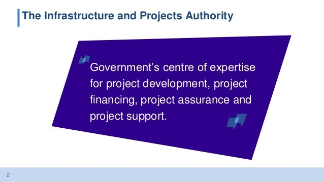 2 The Infrastructure and Projects Authority Government's centre of expertise for project development, project financing, p...
