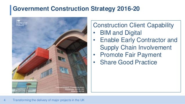 4 Government Construction Strategy 2016-20 Transforming the delivery of major projects in the UK Construction Client Capab...