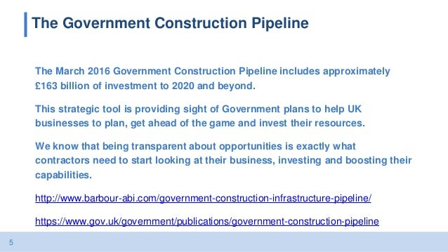 5 The Government Construction Pipeline The March 2016 Government Construction Pipeline includes approximately £163 billion...
