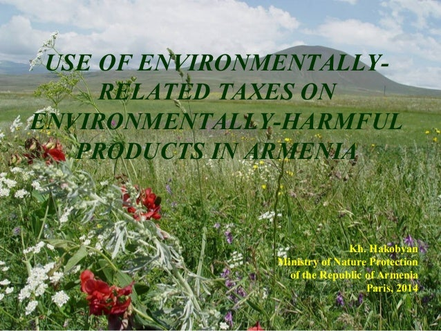 USE OF ENVIRONMENTALLY- RELATED TAXES ON ENVIRONMENTALLY-HARMFUL PRODUCTS IN ARMENIA Kh. Hakobyan Ministry of Nature Prote...