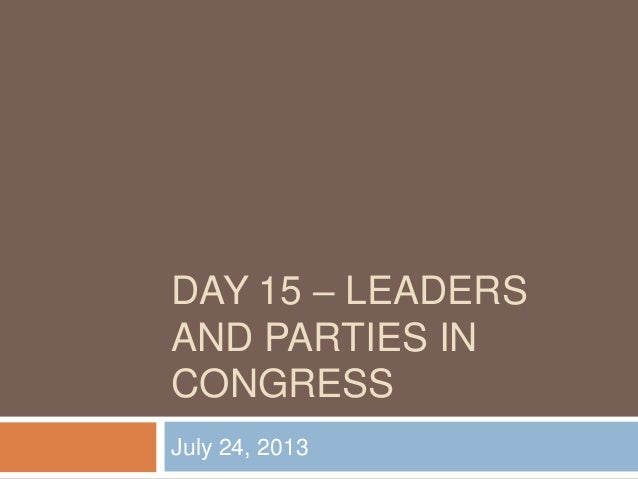 DAY 15 – LEADERS AND PARTIES IN CONGRESS July 24, 2013