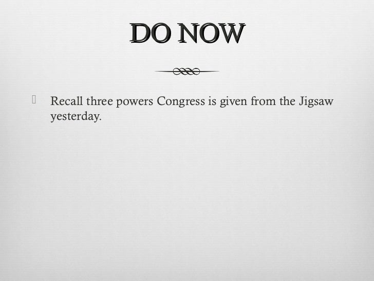 DO NOW   Recall three powers Congress is given from the Jigsaw    yesterday.