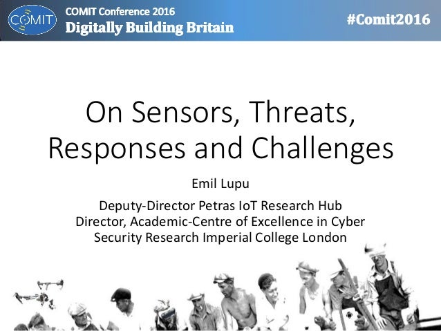 On Sensors, Threats, Responses and Challenges Emil Lupu Deputy-Director Petras IoT Research Hub Director, Academic-Centre ...