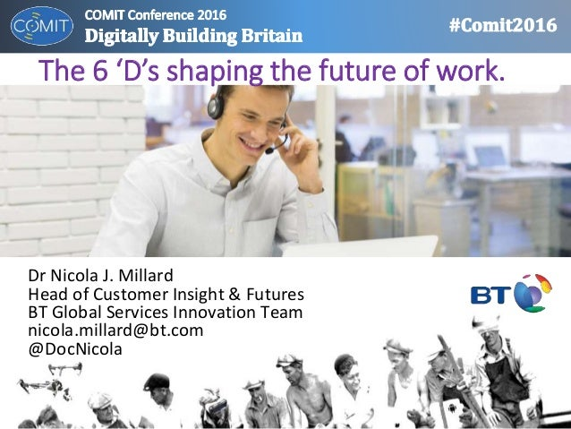The 6 'D's shaping the future of work. Dr Nicola J. Millard Head of Customer Insight & Futures BT Global Services Innovati...