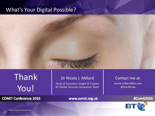 Contact me at: nicola.millard@bt.com @DocNicola Thank You! Dr Nicola J. Millard Head of Customer Insight & Futures BT Glob...