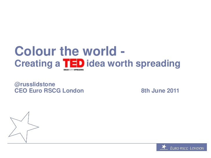 Colour the world -Creating a             idea worth spreading@russlidstoneCEO Euro RSCG London              8th June 2011