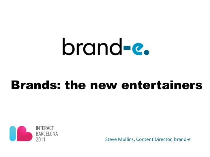 Brands: the new entertainers             Steve Mullins, Content Director, brand-e