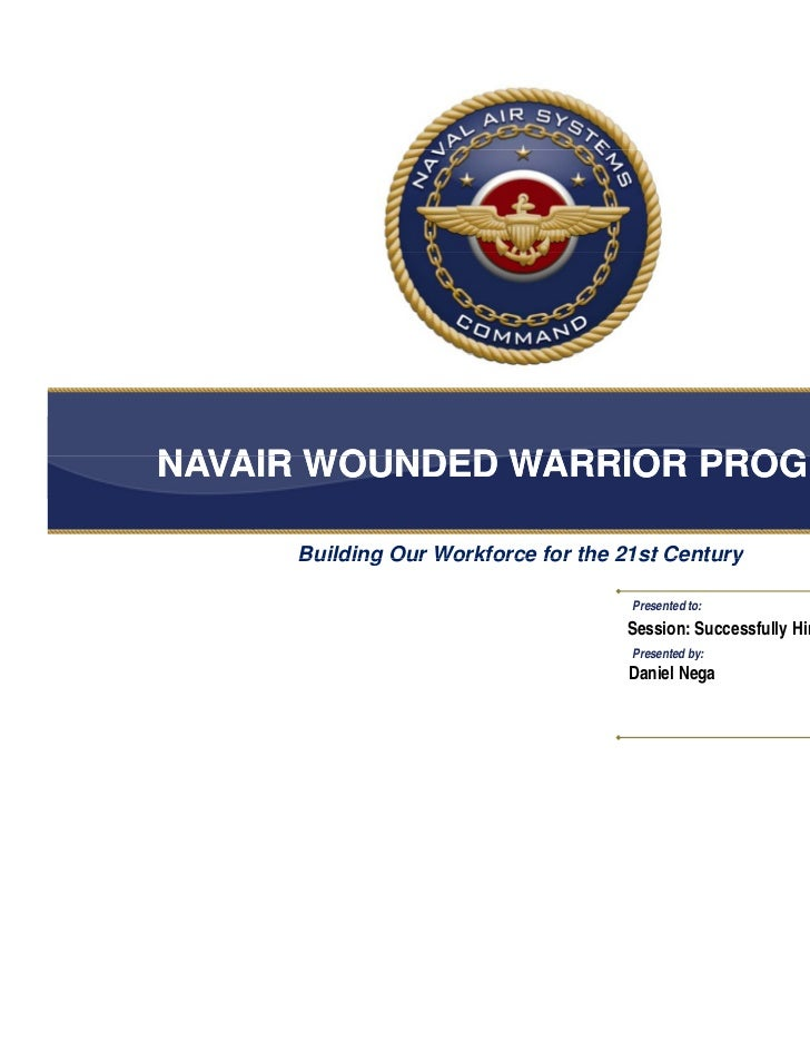 NAVAIR WOUNDED WARRIOR PROGRAM     Building Our Workforce for the 21st Century                                     Present...