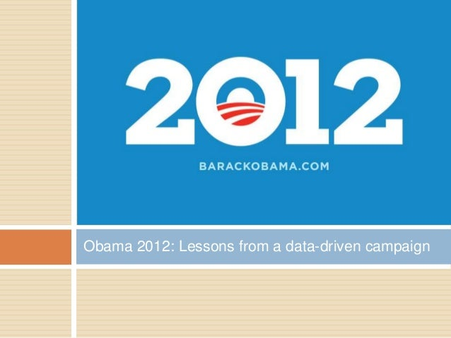 Obama 2012: Lessons from a data-driven campaign