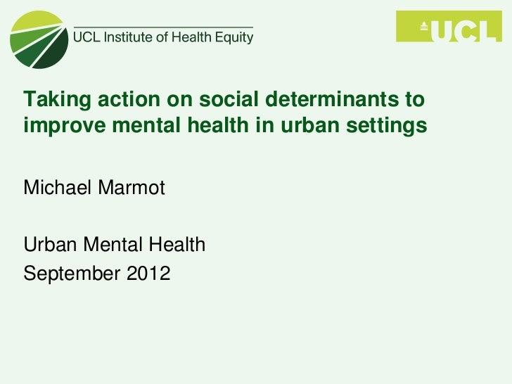 Taking action on social determinants toimprove mental health in urban settingsMichael MarmotUrban Mental HealthSeptember 2...