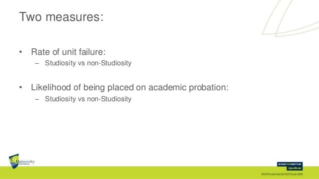 Two measures: • Rate of unit failure: – Studiosity vs non-Studiosity • Likelihood of being placed on academic probation: –...