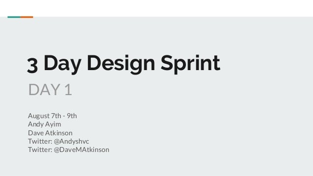 3 Day Design Sprint August 7th - 9th Andy Ayim Dave Atkinson Twitter: @Andyshvc Twitter: @DaveMAtkinson DAY 1