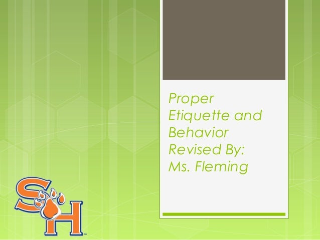 Proper Etiquette and Behavior Revised By: Ms. Fleming