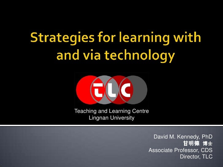 Strategies for learning with and via technology<br />Teaching and Learning Centre<br />Lingnan University<br />David M. Ke...