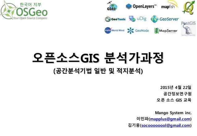 2015년 4월 22일 공간정보연구원 오픈 소스 GIS 교육 Mango System inc. 이민파(mapplus@gmail.com) 김기웅(socoooooool@gmail.com) 오픈소스GIS 분석가과정 (공간분석기...