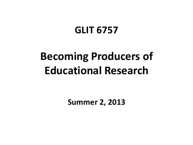 GLIT 6757 Becoming Producers of Educational Research Summer 2, 2013
