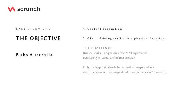 THE OBJECTIVE Bubs Australia C A S E S T U D Y O N E 1 . C on ten t produ ction 2 . C TA – drivin g traffic to a ph y sica...