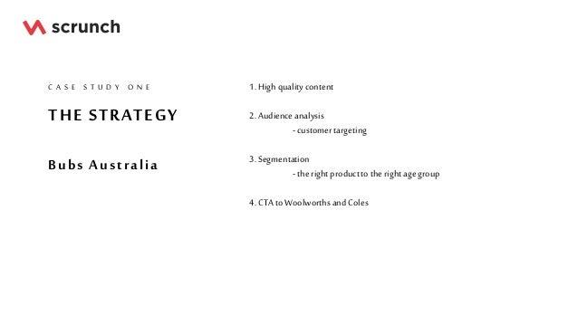 THE STRATEGY Bubs Australia C A S E S T U D Y O N E 1. High qualitycontent 2. Audienceanalysis - customertargeting 3. Segm...