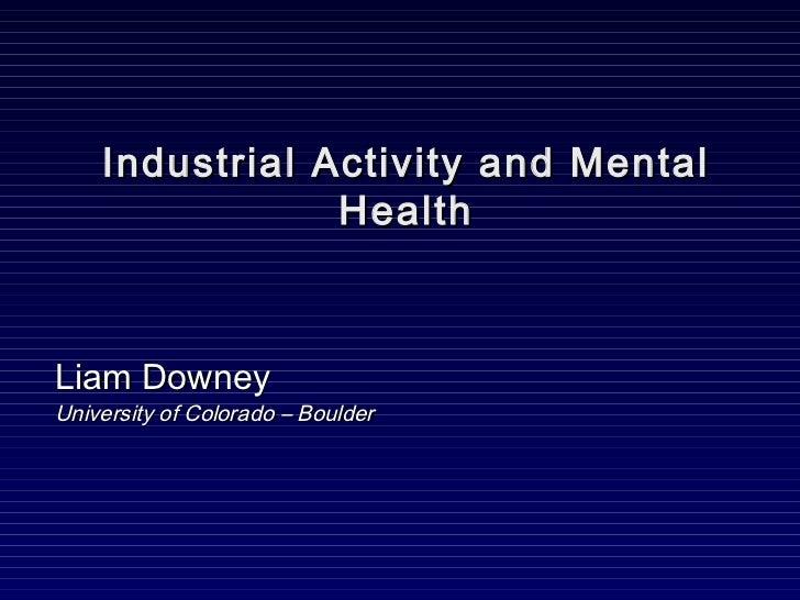 Industrial Activity and Mental                HealthLiam DowneyUniversity of Colorado – Boulder