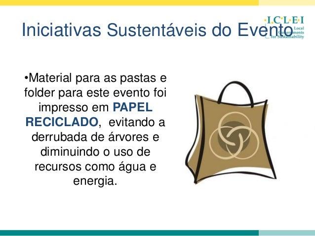 Iniciativas Sustentáveis do Evento •Material para as pastas e folder para este evento foi impresso em PAPEL RECICLADO, evi...