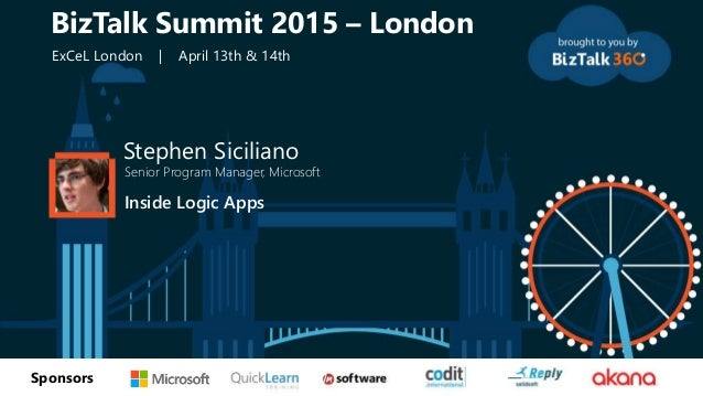tSponsors Stephen Siciliano Senior Program Manager, Microsoft Inside Logic Apps BizTalk Summit 2015 – London ExCeL London ...