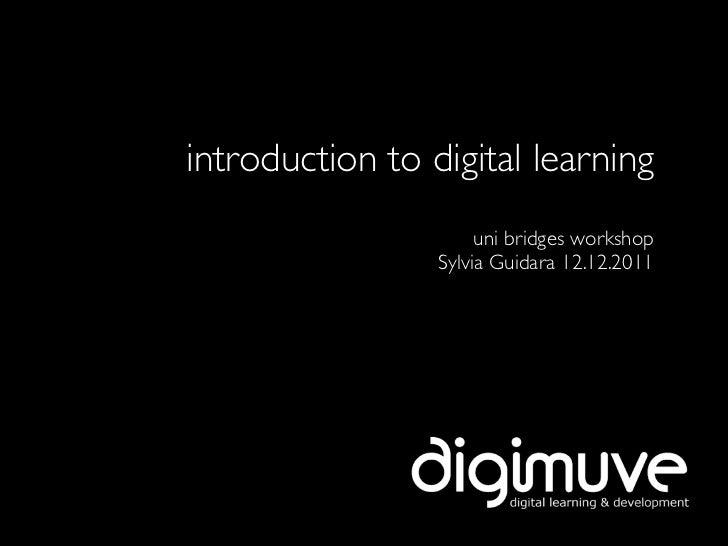 introduction to digital learning                      uni bridges workshop                 Sylvia Guidara 12.12.2011