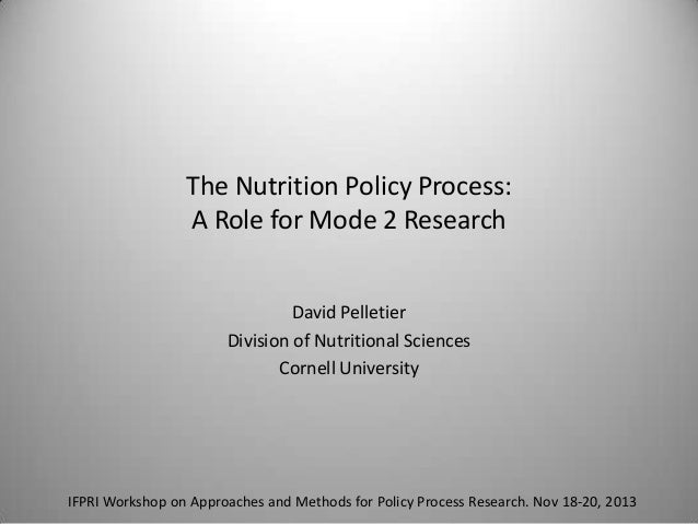 The Nutrition Policy Process: A Role for Mode 2 Research David Pelletier Division of Nutritional Sciences Cornell Universi...