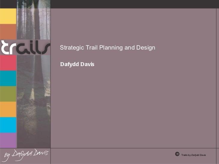 Strategic Trail Planning and Design   Dafydd Davis  ©  Trails by  Dafydd Davis