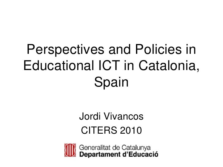 Perspectives and Policies in Educational ICT in Catalonia, Spain<br />Jordi Vivancos<br />CITERS 2010<br />