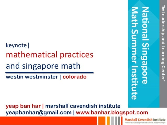 keynote| mathematical practices and singapore math yeap ban har | marshall cavendish institute yeapbanhar@gmail.com | www....