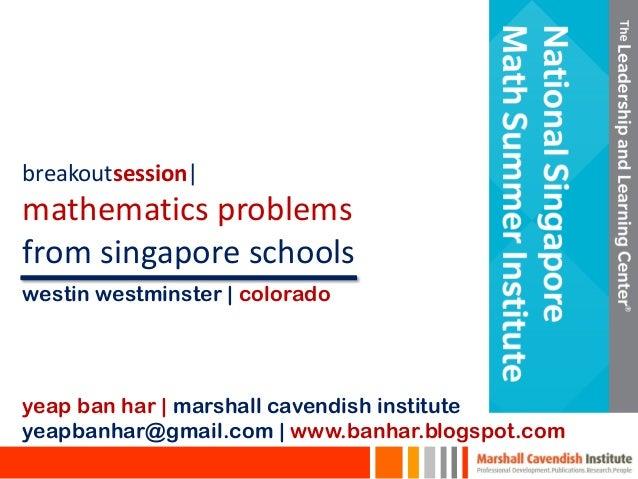 breakoutsession| mathematics problems from singapore schools yeap ban har | marshall cavendish institute yeapbanhar@gmail....