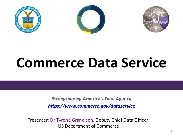 Commerce	Data	Service	  Strengthening America's Data Agency  h,ps://www.commerce.gov/dataservice  Presenter:	Dr Tyrone Gra...