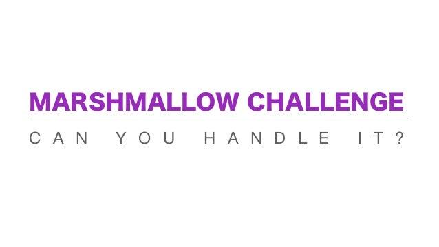 MARSHMALLOW CHALLENGEC A N   Y O U   H A N D L E   I T ?