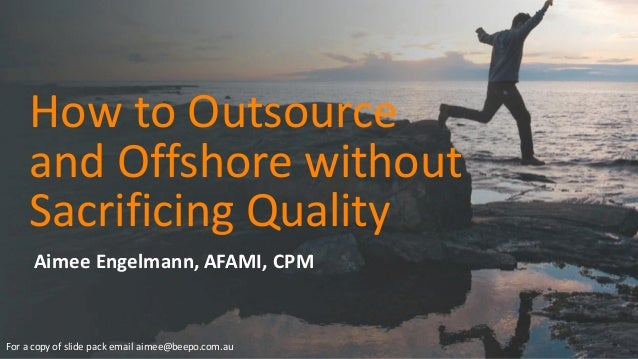 How	   to	   Outsource	    and	   Offshore	   without	    Sacrificing	   Quality Aimee	   Engelmann,	   AFAMI,	   CPM For	...