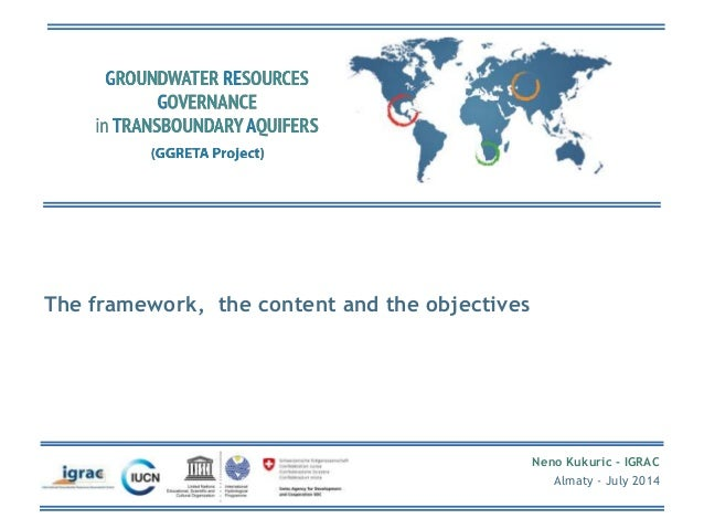 Neno Kukuric - IGRAC  Almaty - July 2014  The framework, the content and the objectives