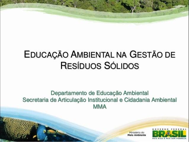 EDUCAÇÃO AMBIENTAL NA GESTÃO DE RESÍDUOS SÓLIDOS Departamento de Educação Ambiental Secretaria de Articulação Instituciona...