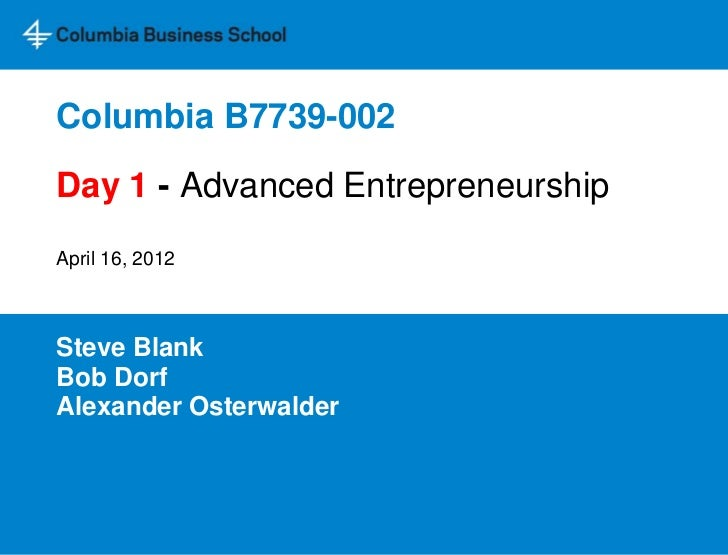 Columbia B7739-002Day 1 - Advanced EntrepreneurshipApril 16, 2012Steve BlankBob DorfAlexander Osterwalder