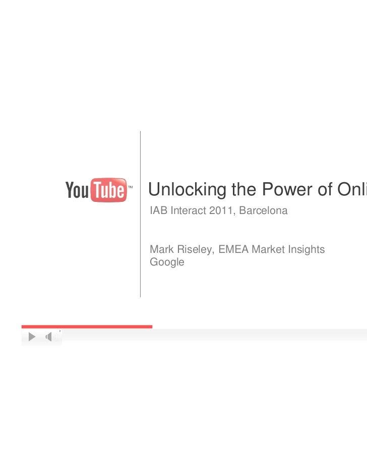 Unlocking the Power of Online VideoIAB Interact 2011, BarcelonaMark Riseley, EMEA Market InsightsGoogle                   ...