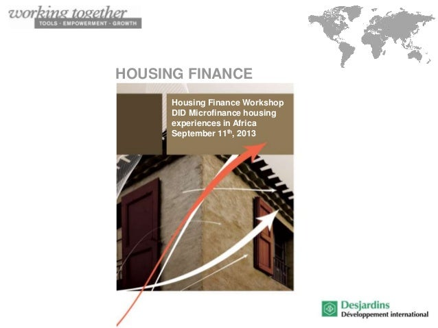 HOUSING FINANCE Housing Finance Workshop DID Microfinance housing experiences in Africa September 11th, 2013