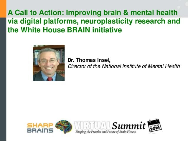 October 28, 2014  SharpBrains Summit  Improving Brain Health:  A Call to Action  Thomas R. Insel, MD  Director, NIMH  Publ...