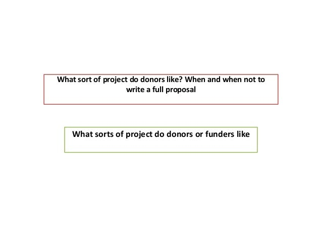 What sort of project do donors like? When and when not to write a full proposal What sorts of project do donors or funders...