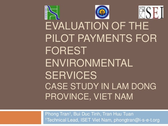 EVALUATION OF THE PILOT PAYMENTS FOR FOREST ENVIRONMENTAL SERVICES CASE STUDY IN LAM DONG PROVINCE, VIET NAM Phong Tran1, ...