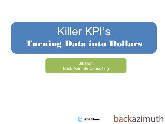 @billhunt 1Bill HuntBack Azimuth ConsultingKiller KPI'sTurning Data into Dollars