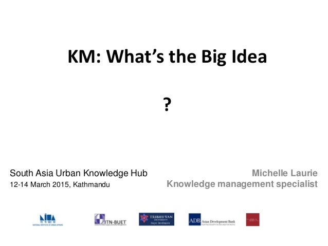KM: What's the Big Idea ? Michelle Laurie Knowledge management specialist South Asia Urban Knowledge Hub 12-14 March 2015,...
