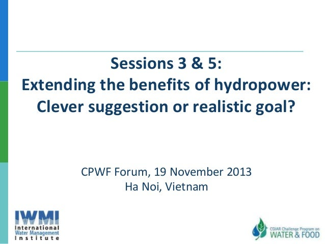 Sessions 3 & 5: Extending the benefits of hydropower: Clever suggestion or realistic goal?  CPWF Forum, 19 November 2013 H...