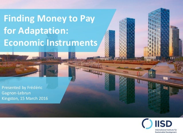 Finding Money to Pay for Adaptation: Economic Instruments Presented by Frédéric Gagnon-Lebrun Kingston, 15 March 2016