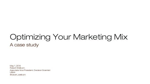 Optimizing Your Marketing Mix A case study May 1, 2014 Robert Welborn Associate Vice President, Decision Scientist USAA @r...